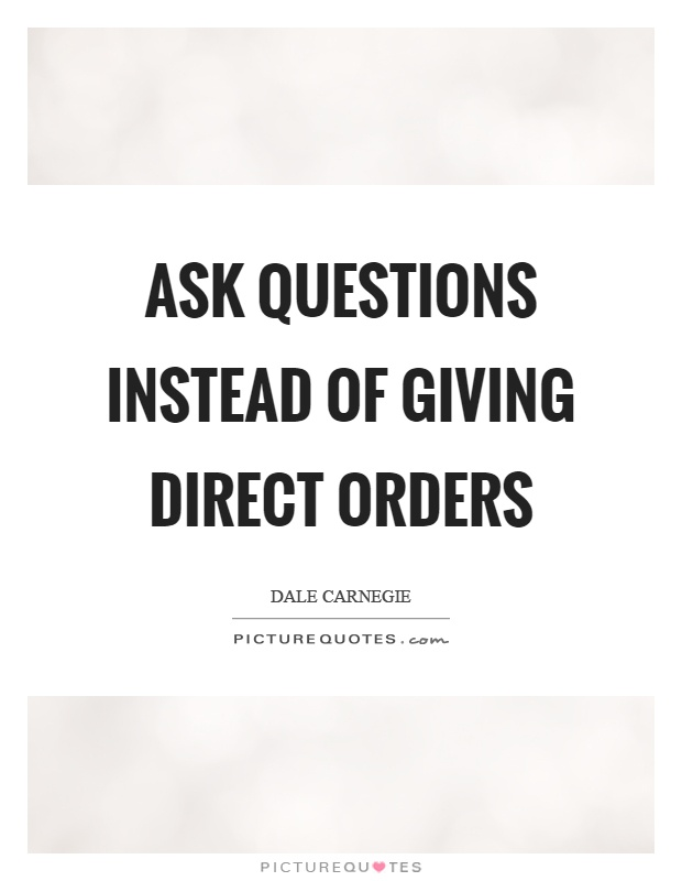 Ask questions instead of giving direct orders Picture Quote #1