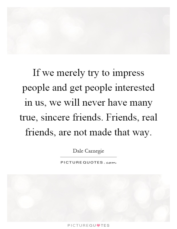 If we merely try to impress people and get people interested in us, we will never have many true, sincere friends. Friends, real friends, are not made that way Picture Quote #1