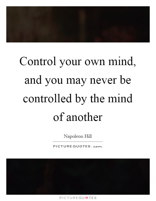 Control your own mind, and you may never be controlled by the mind of another Picture Quote #1