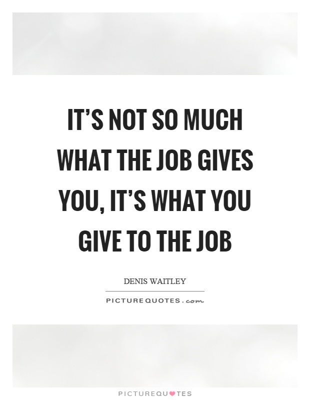 It's not so much what the job gives you, it's what you give to the job Picture Quote #1