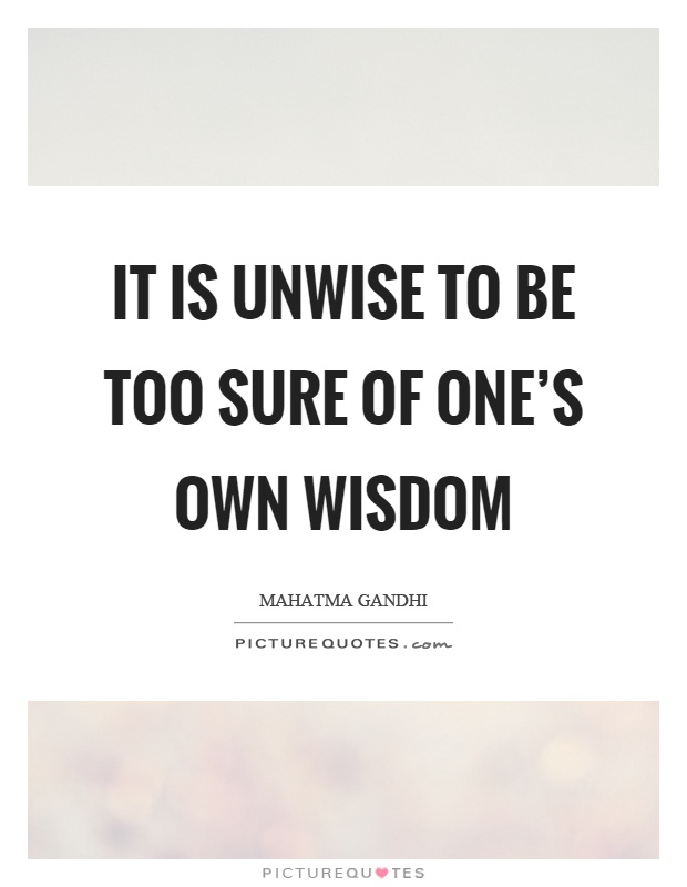 It is unwise to be too sure of one's own wisdom Picture Quote #1