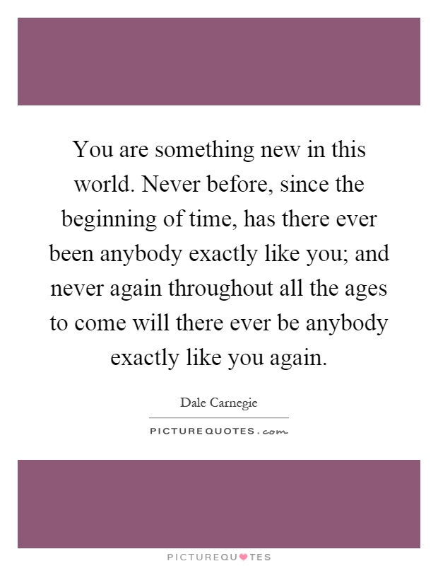 You are something new in this world. Never before, since the beginning of time, has there ever been anybody exactly like you; and never again throughout all the ages to come will there ever be anybody exactly like you again Picture Quote #1