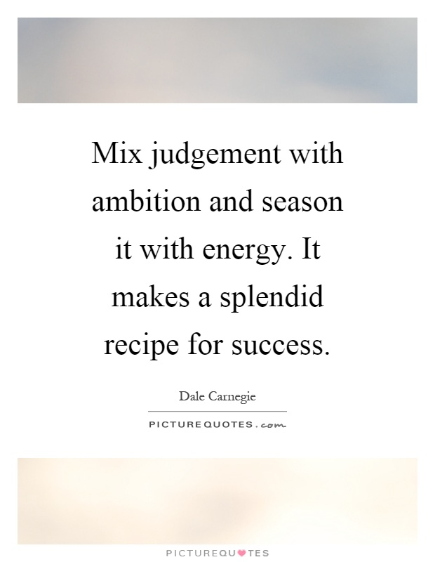 Mix judgement with ambition and season it with energy. It makes a splendid recipe for success Picture Quote #1