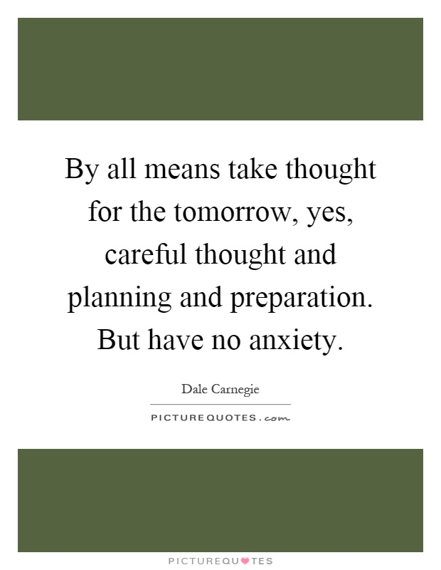 By all means take thought for the tomorrow, yes, careful thought and planning and preparation. But have no anxiety Picture Quote #1