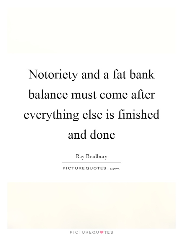 Notoriety and a fat bank balance must come after everything else is finished and done Picture Quote #1