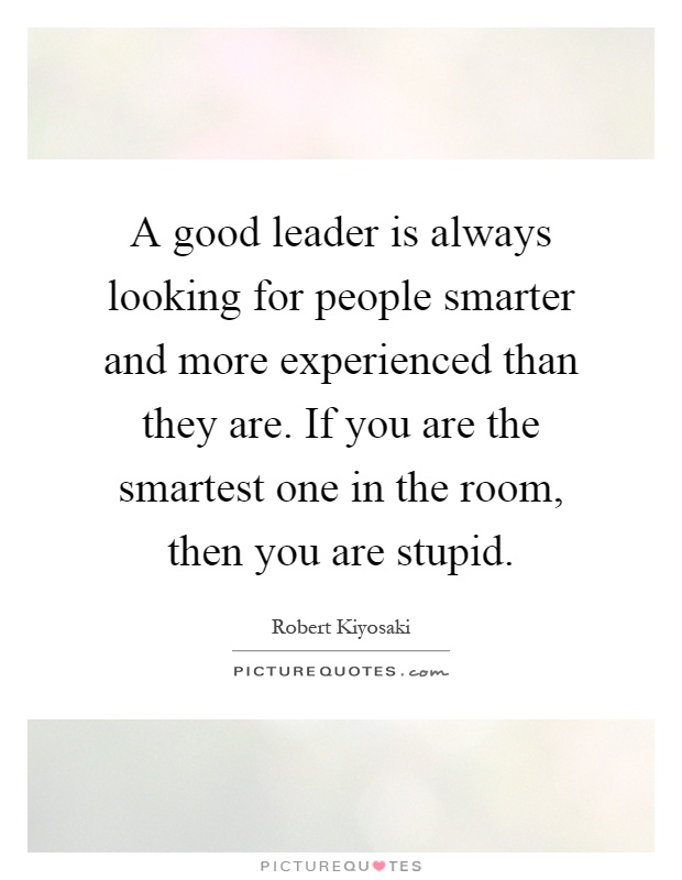 A good leader is always looking for people smarter and more experienced than they are. If you are the smartest one in the room, then you are stupid Picture Quote #1