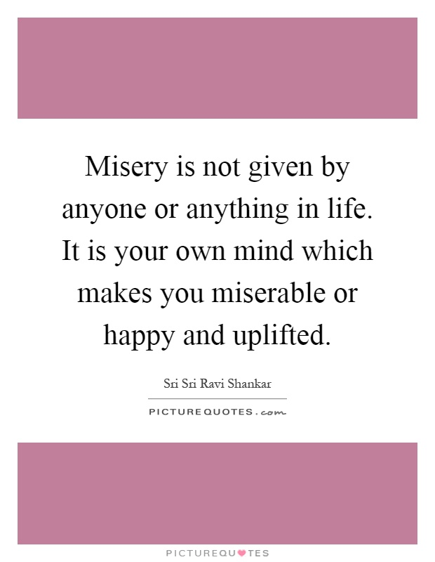 Misery is not given by anyone or anything in life. It is your own mind which makes you miserable or happy and uplifted Picture Quote #1