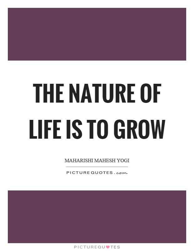 The nature of life is to grow Picture Quote #1