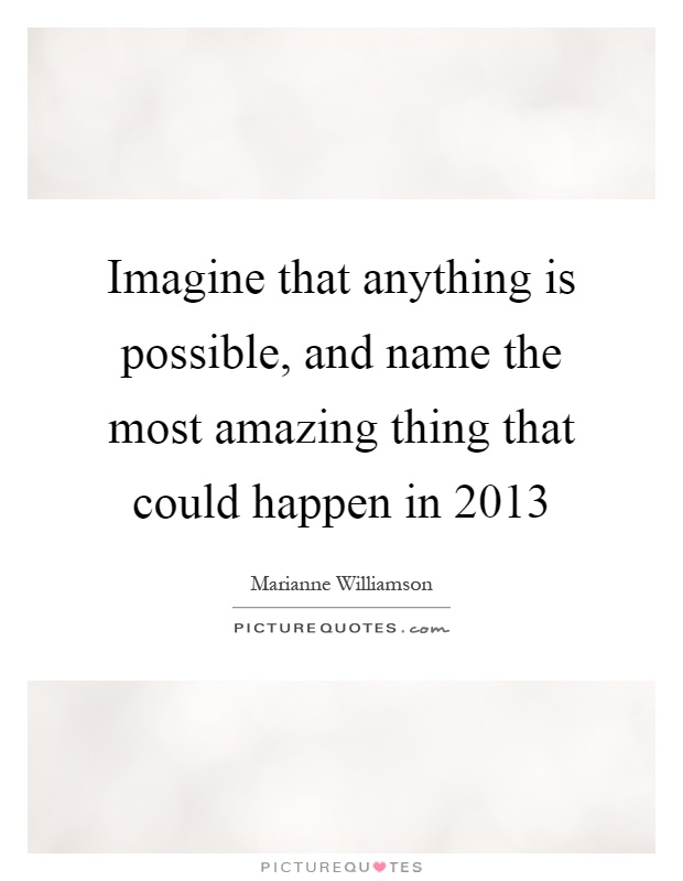 Imagine that anything is possible, and name the most amazing thing that could happen in 2013 Picture Quote #1