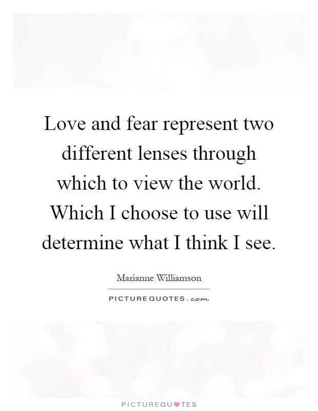 Love and fear represent two different lenses through which to view the world. Which I choose to use will determine what I think I see Picture Quote #1