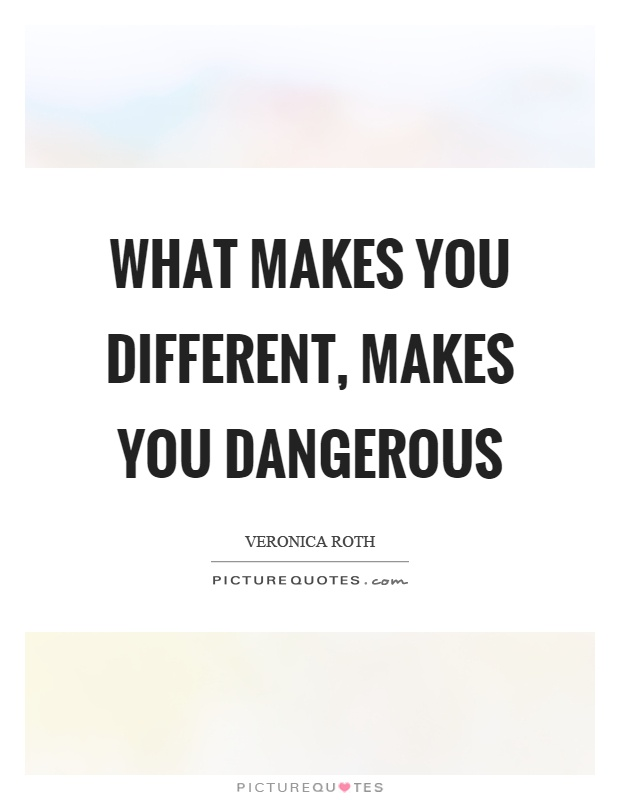 What makes you different, makes you dangerous Picture Quote #1