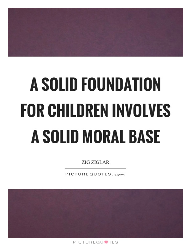 A solid foundation for children involves a solid moral base Picture Quote #1