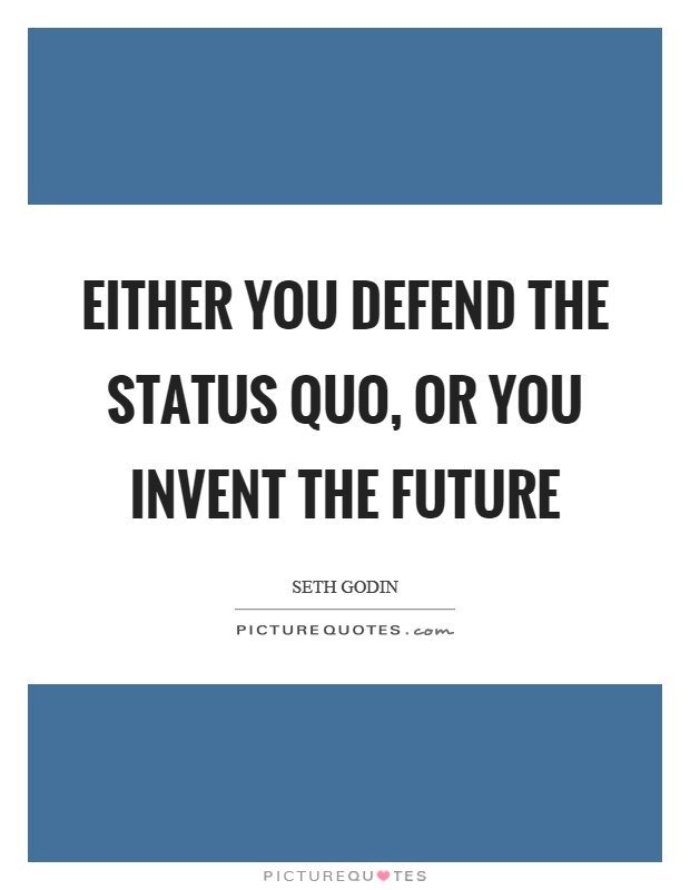 Either you defend the status quo, or you invent the future Picture Quote #1