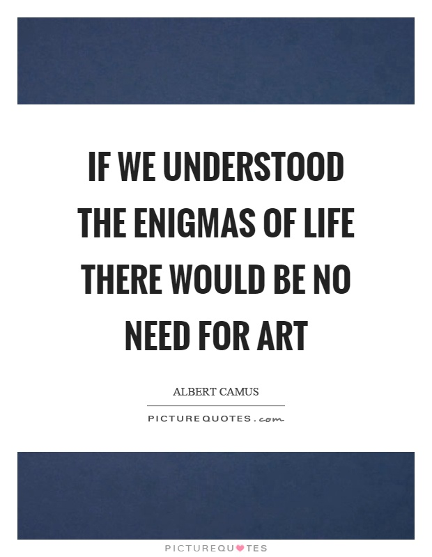 If we understood the enigmas of life there would be no need for art Picture Quote #1