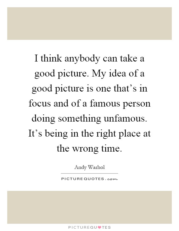 I think anybody can take a good picture. My idea of a good picture is one that's in focus and of a famous person doing something unfamous. It's being in the right place at the wrong time Picture Quote #1