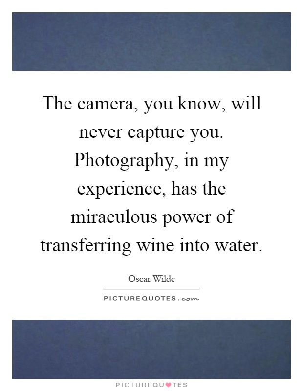The camera, you know, will never capture you. Photography, in my experience, has the miraculous power of transferring wine into water Picture Quote #1