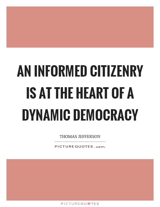 An informed citizenry is at the heart of a dynamic democracy Picture Quote #1