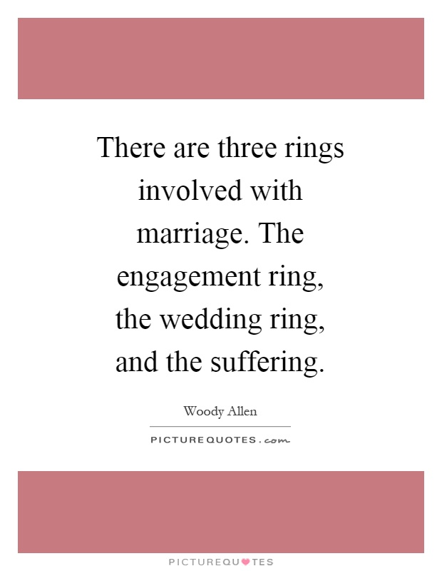 There are three rings involved with marriage. The engagement ring, the wedding ring, and the suffering Picture Quote #1
