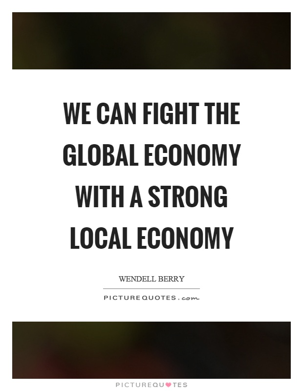 We can fight the global economy with a strong local economy Picture Quote #1