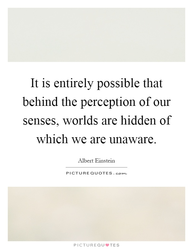 It is entirely possible that behind the perception of our senses, worlds are hidden of which we are unaware Picture Quote #1