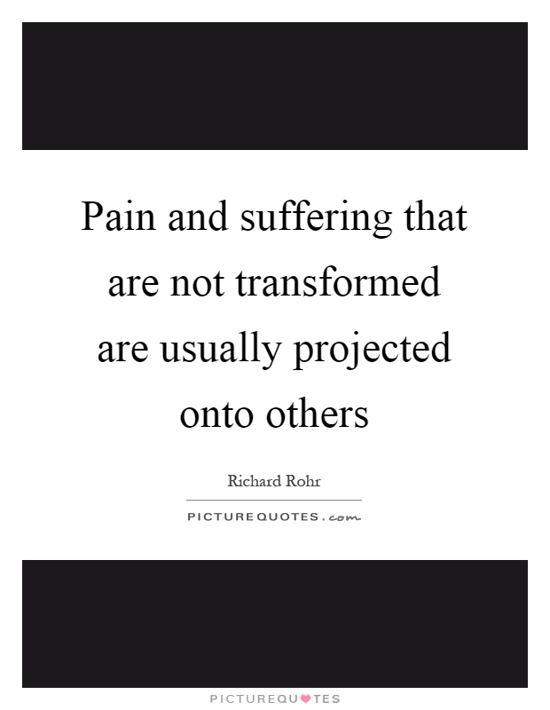 Pain and suffering that are not transformed are usually projected onto others Picture Quote #1