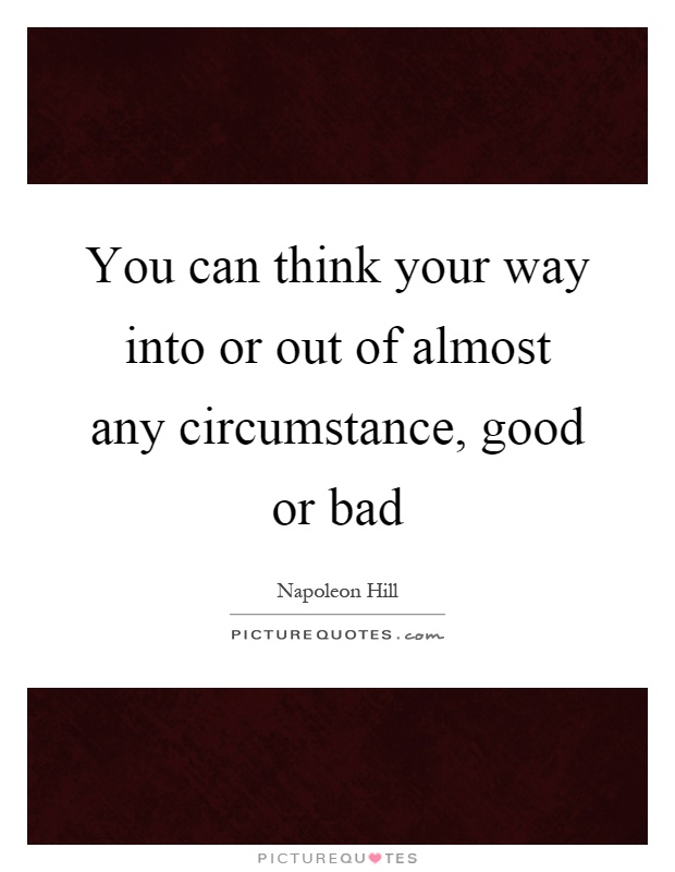 You can think your way into or out of almost any circumstance, good or bad Picture Quote #1