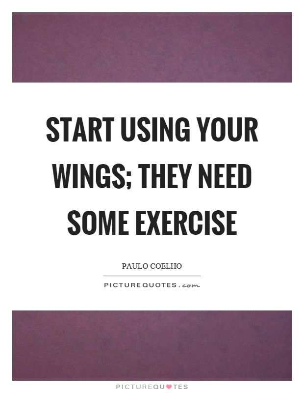 Start using your wings; they need some exercise Picture Quote #1