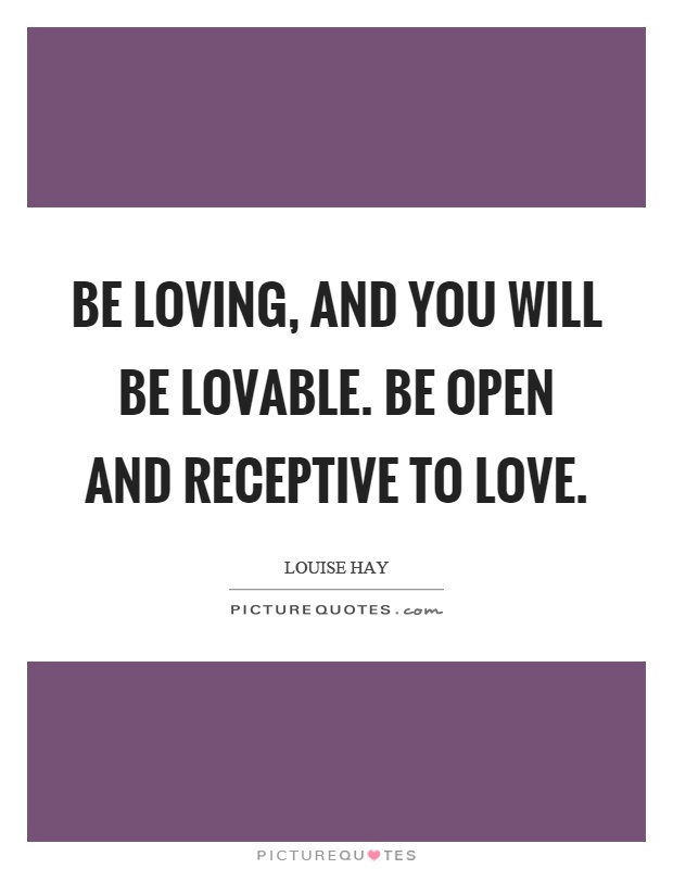 Be loving, and you will be lovable. Be open and receptive to love Picture Quote #1