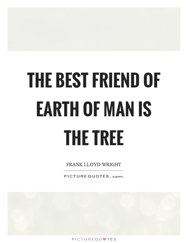 The best friend of earth of man is the tree Picture Quote #1
