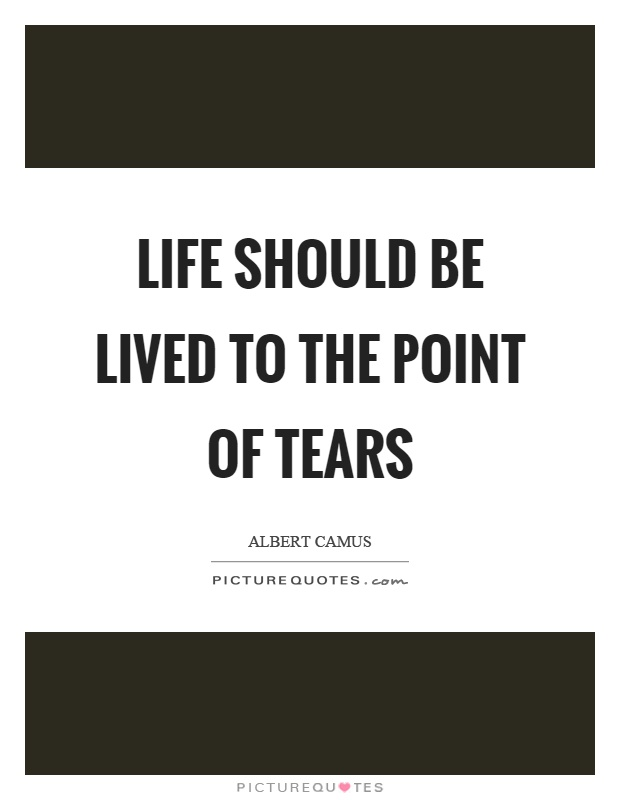 Life should be lived to the point of tears Picture Quote #1