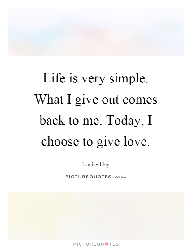 Life is very simple. What I give out comes back to me. Today, I choose to give love Picture Quote #1