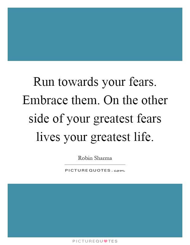 Run towards your fears. Embrace them. On the other side of your greatest fears lives your greatest life Picture Quote #1