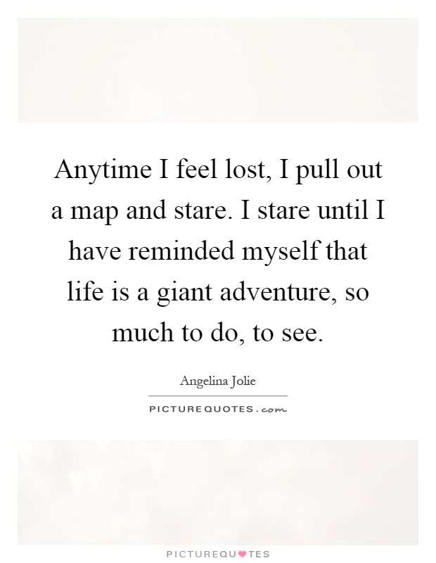 Anytime I feel lost, I pull out a map and stare. I stare until I have reminded myself that life is a giant adventure, so much to do, to see Picture Quote #1