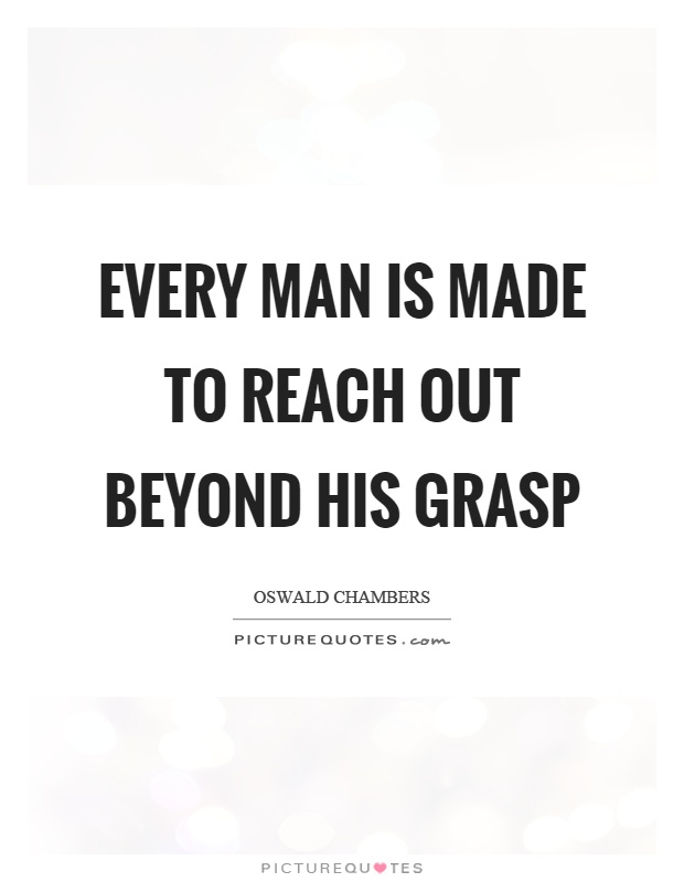 Every man is made to reach out beyond his grasp Picture Quote #1