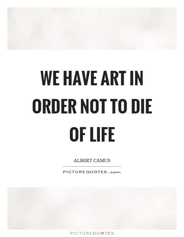 We have art in order not to die of life Picture Quote #1