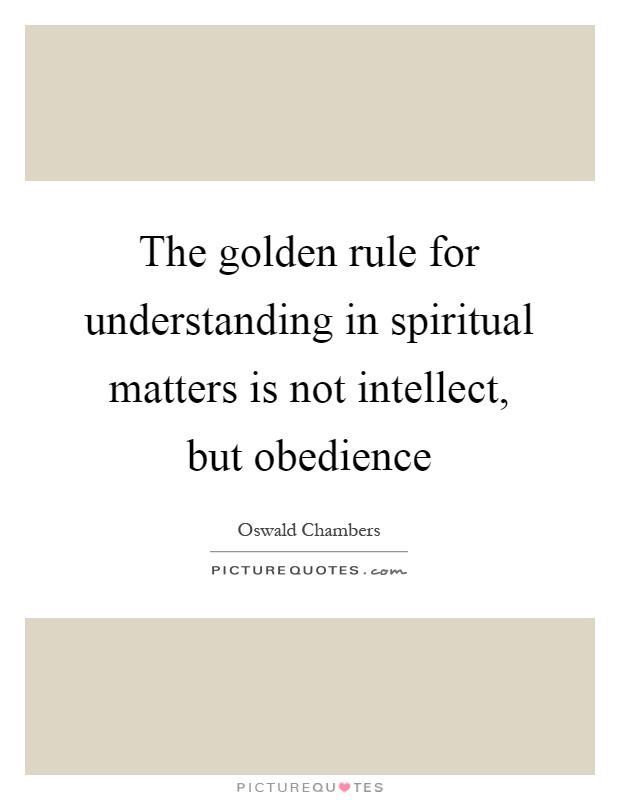 The golden rule for understanding in spiritual matters is not intellect, but obedience Picture Quote #1