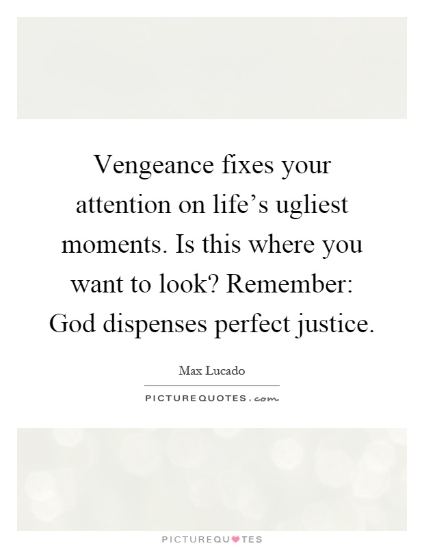 Vengeance fixes your attention on life's ugliest moments. Is this where you want to look? Remember: God dispenses perfect justice Picture Quote #1