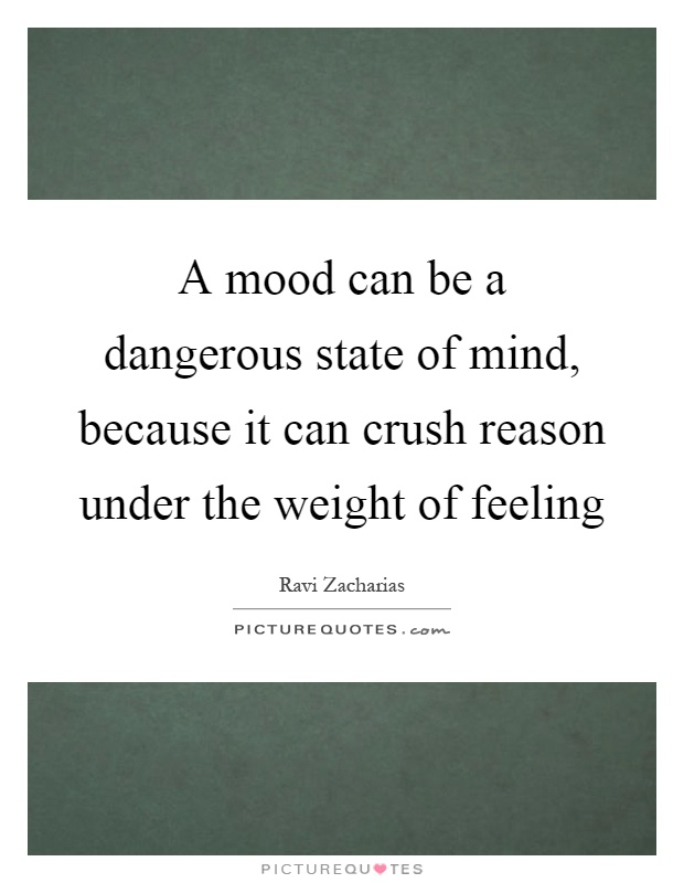 A mood can be a dangerous state of mind, because it can crush reason under the weight of feeling Picture Quote #1