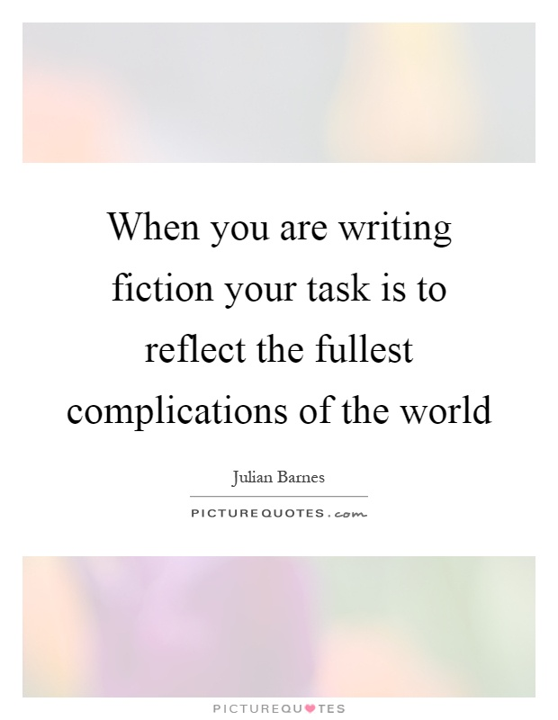 When you are writing fiction your task is to reflect the fullest complications of the world Picture Quote #1