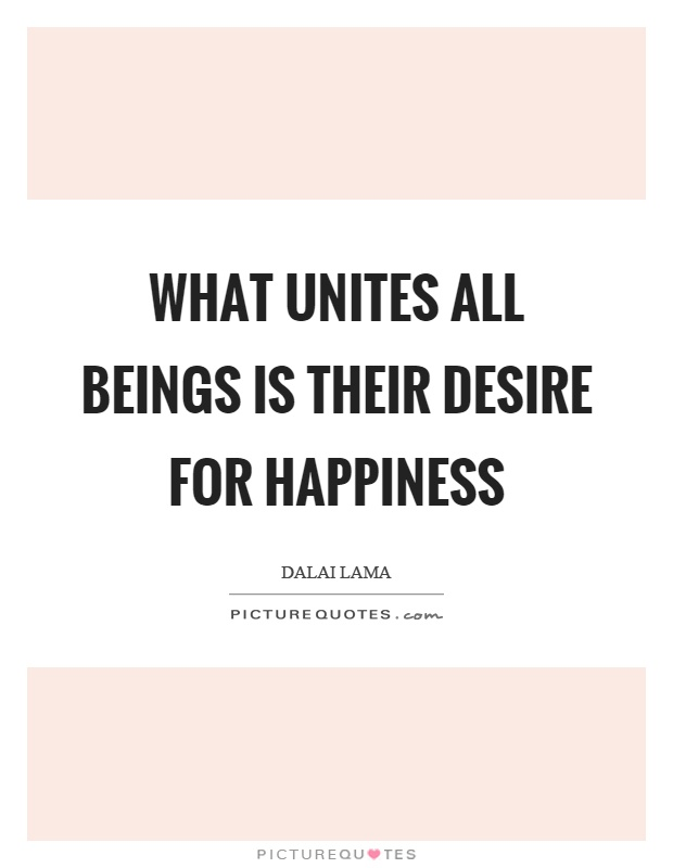 What unites all beings is their desire for happiness Picture Quote #1