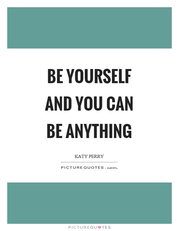 Be yourself and you can be anything Picture Quote #1