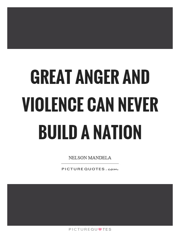 Great anger and violence can never build a nation Picture Quote #1