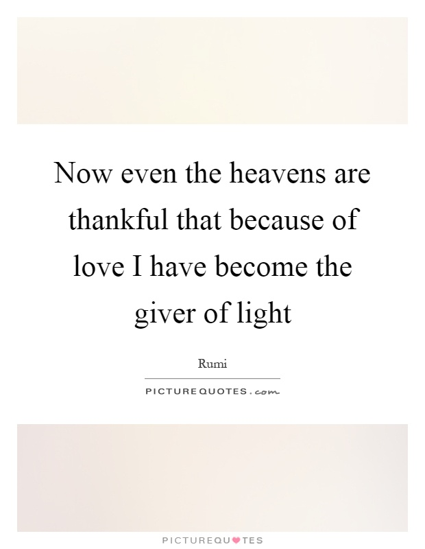 Now even the heavens are thankful that because of love I have become the giver of light Picture Quote #1