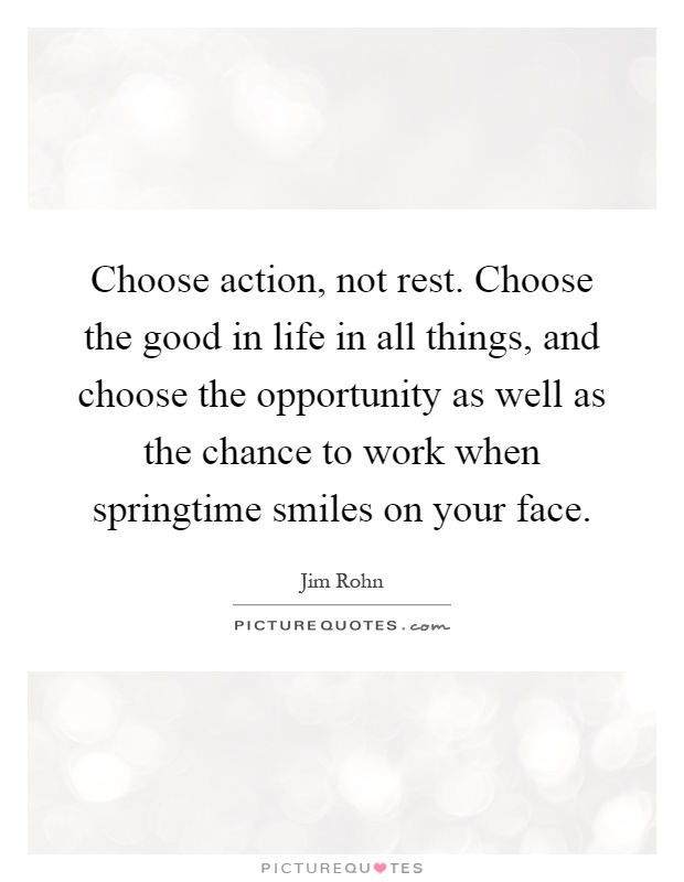 Choose action, not rest. Choose the good in life in all things, and choose the opportunity as well as the chance to work when springtime smiles on your face Picture Quote #1