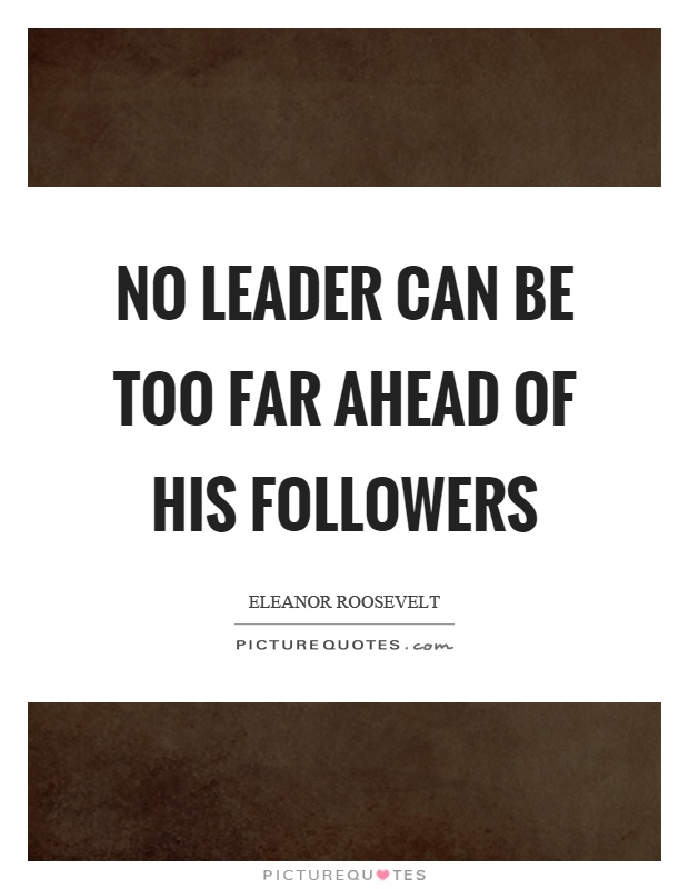 No leader can be too far ahead of his followers Picture Quote #1