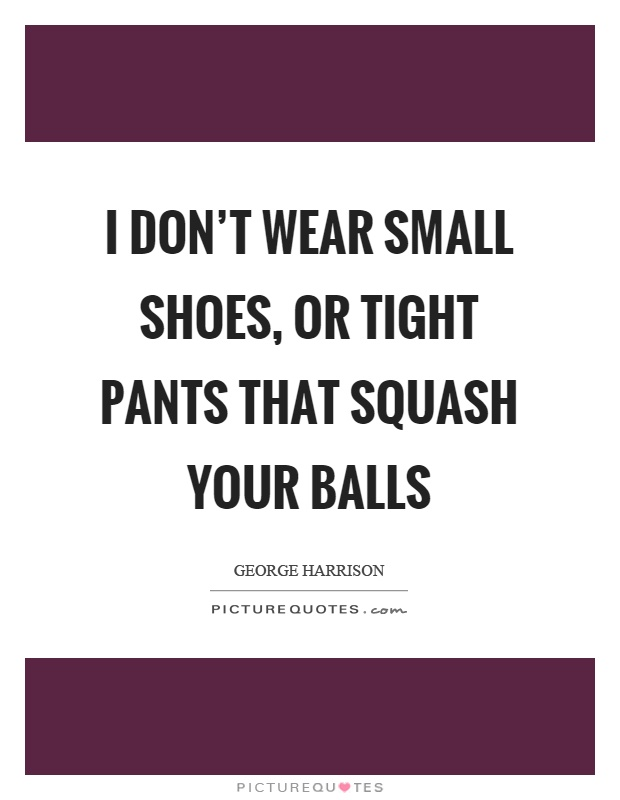 I don't wear small shoes, or tight pants that squash your balls Picture Quote #1