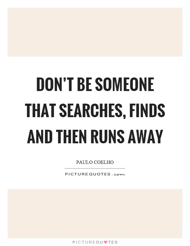 Don't be someone that searches, finds and then runs away Picture Quote #1