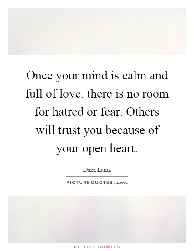 Once your mind is calm and full of love, there is no room for hatred or fear. Others will trust you because of your open heart Picture Quote #1