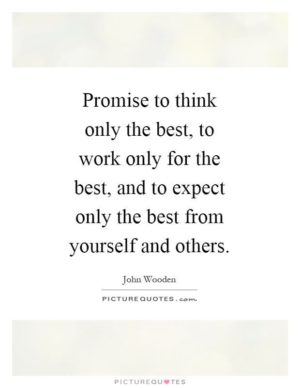 Promise to think only the best, to work only for the best, and to expect only the best from yourself and others Picture Quote #1