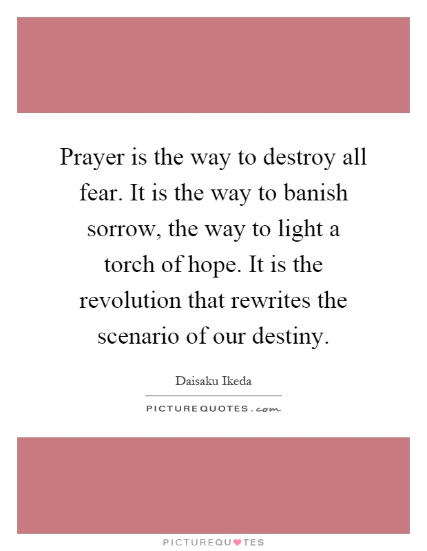 Prayer is the way to destroy all fear. It is the way to banish sorrow, the way to light a torch of hope. It is the revolution that rewrites the scenario of our destiny Picture Quote #1